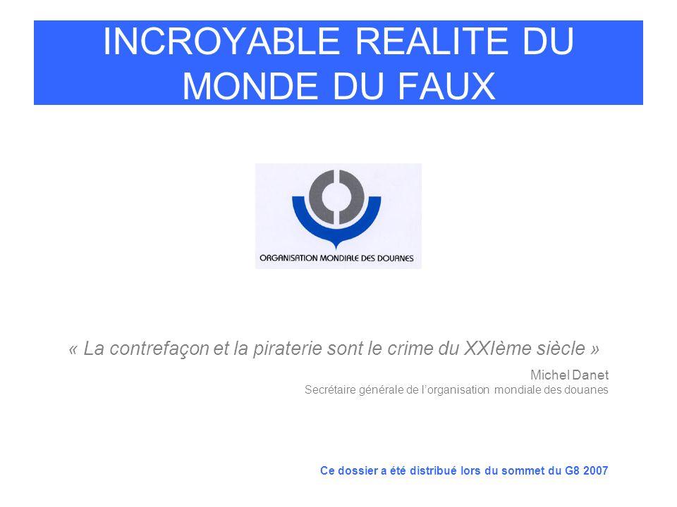 INCROYABLE REALITE DU MONDE DU FAUX « La contrefaçon et la piraterie sont le crime du XXIème siècle » Michel Danet Secrétaire générale de lorganisatio