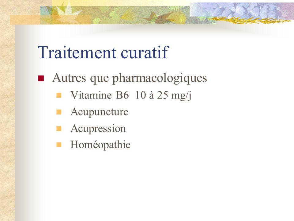 Traitement curatif Autres que pharmacologiques Vitamine B6 10 à 25 mg/j Acupuncture Acupression Homéopathie