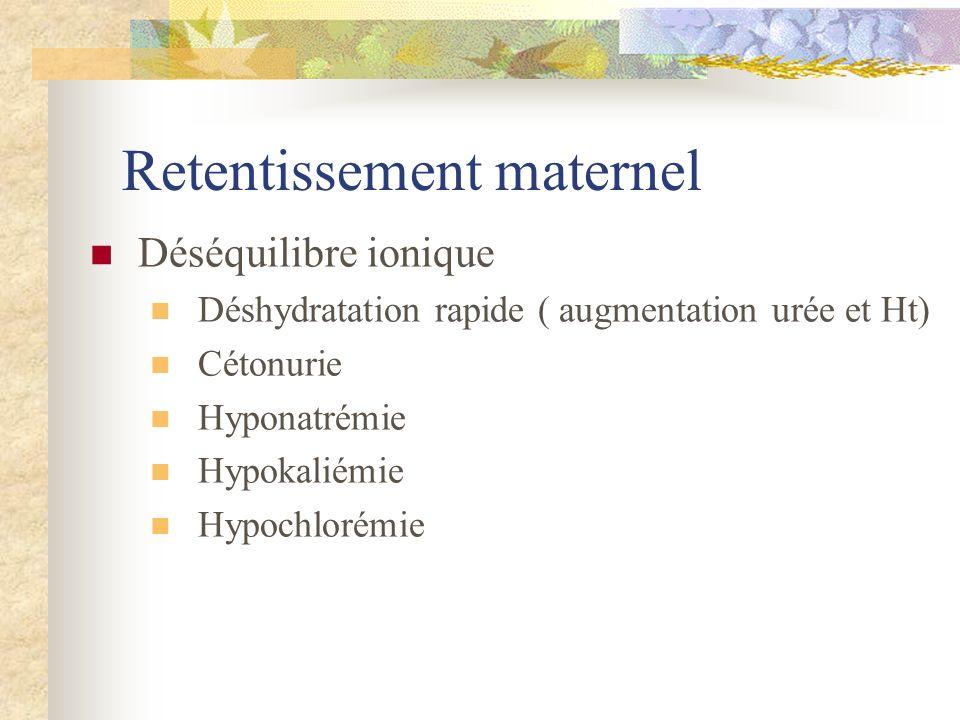 Retentissement maternel Déséquilibre ionique Déshydratation rapide ( augmentation urée et Ht) Cétonurie Hyponatrémie Hypokaliémie Hypochlorémie