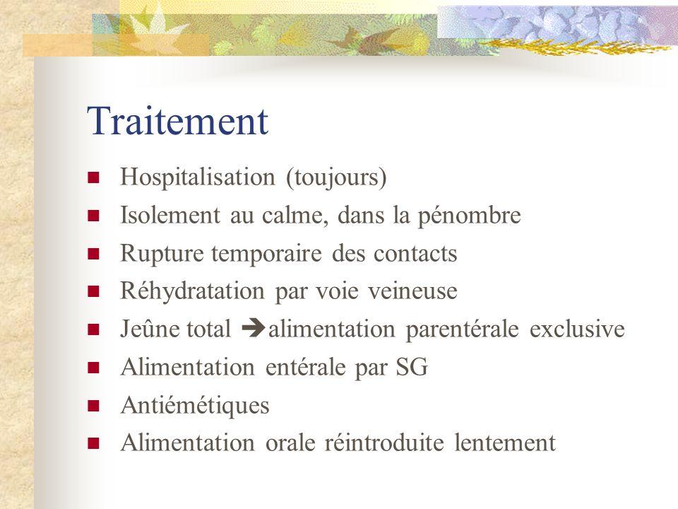 Traitement Hospitalisation (toujours) Isolement au calme, dans la pénombre Rupture temporaire des contacts Réhydratation par voie veineuse Jeûne total