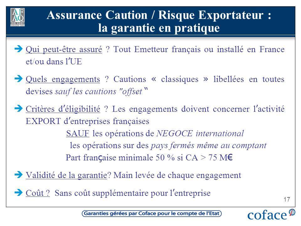 17 Qui peut-être assuré ? Tout Emetteur français ou installé en France et/ou dans l UE Quels engagements ? Cautions « classiques » libellées en toutes