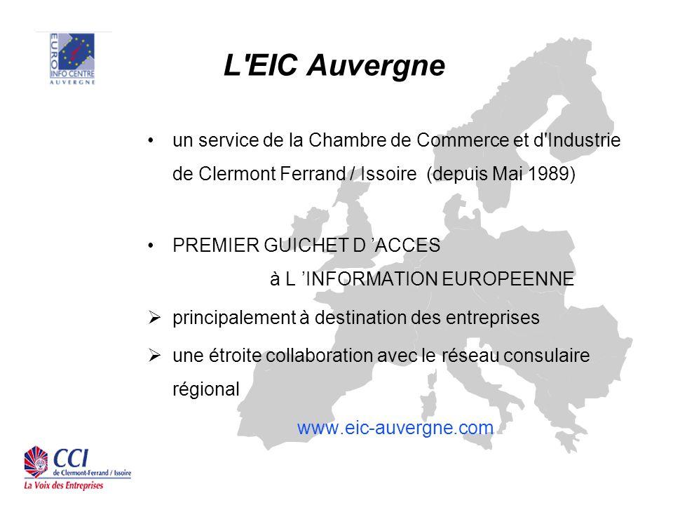 L EIC Auvergne un service de la Chambre de Commerce et d Industrie de Clermont Ferrand / Issoire (depuis Mai 1989) PREMIER GUICHET D ACCES à L INFORMATION EUROPEENNE principalement à destination des entreprises une étroite collaboration avec le réseau consulaire régional www.eic-auvergne.com
