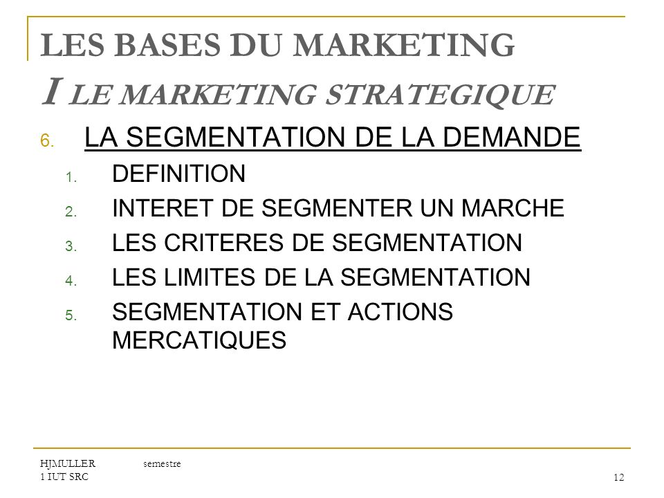 HJMULLER semestre 1 IUT SRC12 LES BASES DU MARKETING I LE MARKETING STRATEGIQUE 6. LA SEGMENTATION DE LA DEMANDE 1. DEFINITION 2. INTERET DE SEGMENTER