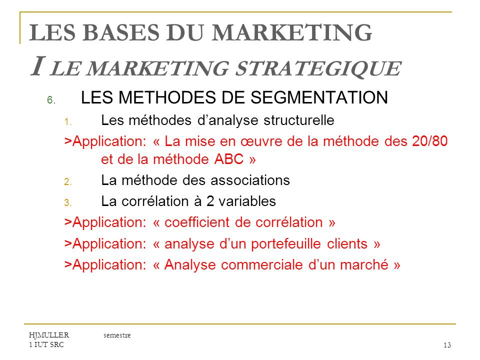 HJMULLER semestre 1 IUT SRC13 LES BASES DU MARKETING I LE MARKETING STRATEGIQUE 6. LES METHODES DE SEGMENTATION 1. Les méthodes danalyse structurelle