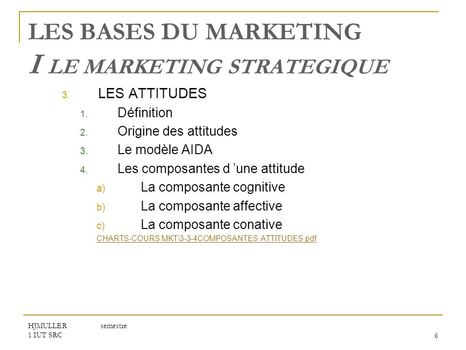 HJMULLER semestre 1 IUT SRC6 LES BASES DU MARKETING I LE MARKETING STRATEGIQUE 3. LES ATTITUDES 1. Définition 2. Origine des attitudes 3. Le modèle AI