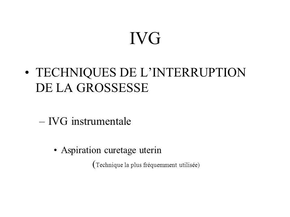IVG TECHNIQUES DE LINTERRUPTION DE LA GROSSESSE –IVG instrumentale Aspiration curetage uterin ( Technique la plus fréquemment utilisée)