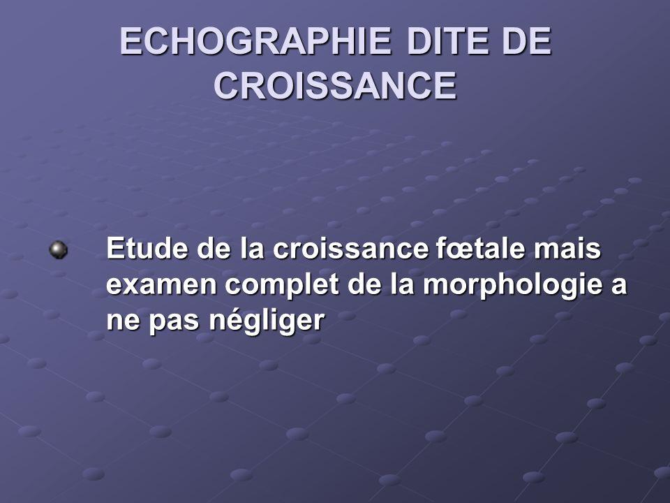 ECHOGRAPHIE DITE DE CROISSANCE Etude de la croissance fœtale mais examen complet de la morphologie a ne pas négliger