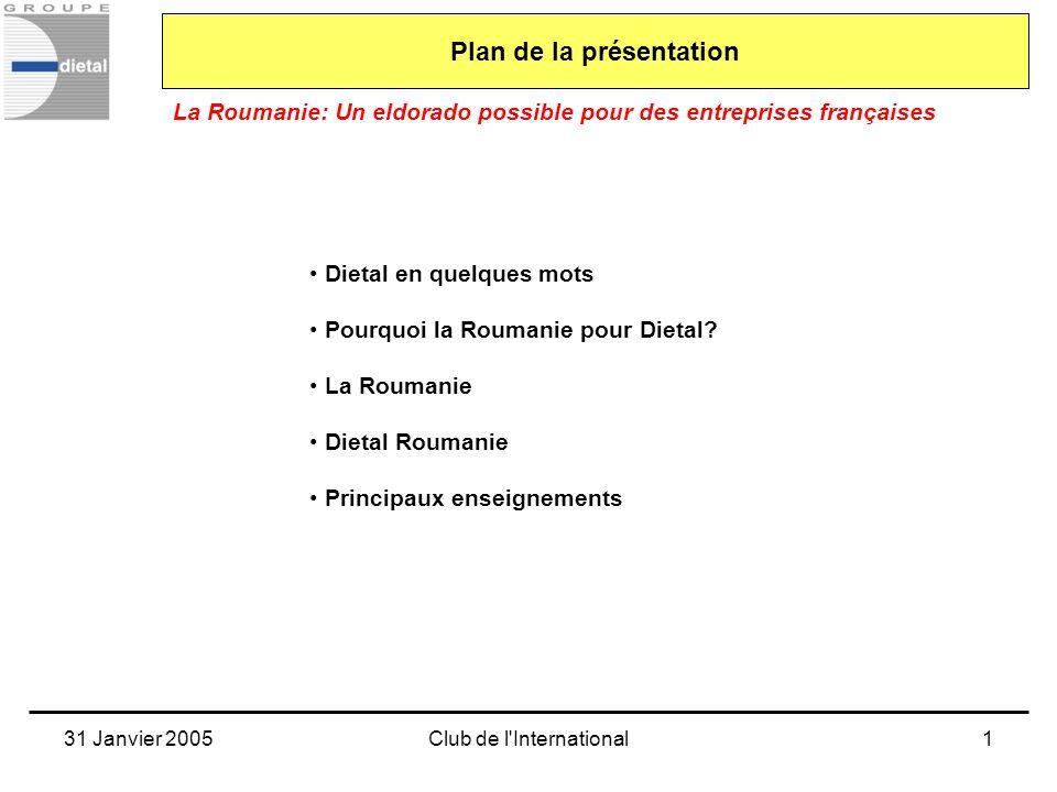 31 Janvier 2005Club de l'International1 Dietal en quelques mots Pourquoi la Roumanie pour Dietal? La Roumanie Dietal Roumanie Principaux enseignements
