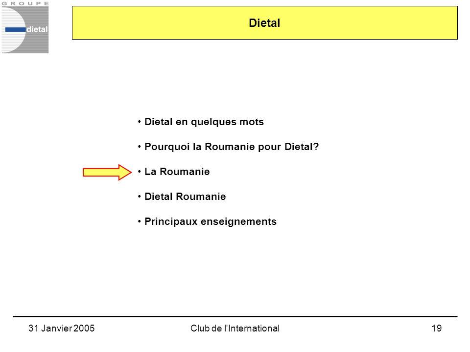 31 Janvier 2005Club de l'International19 Dietal en quelques mots Pourquoi la Roumanie pour Dietal? La Roumanie Dietal Roumanie Principaux enseignement