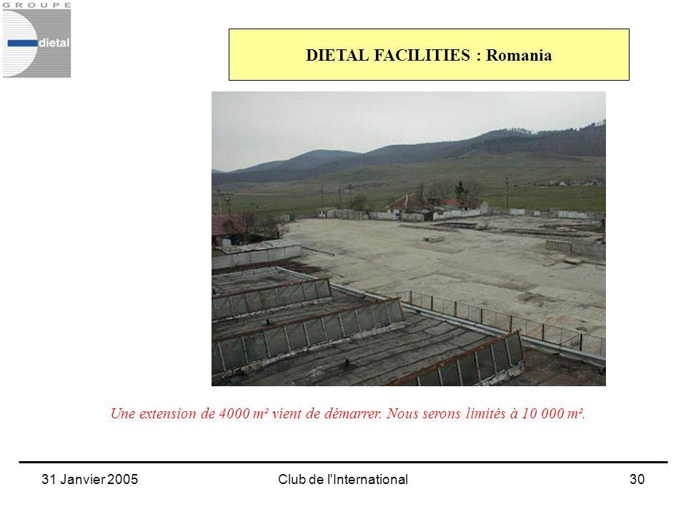 31 Janvier 2005Club de l'International30 DIETAL FACILITIES : Romania Une extension de 4000 m² vient de démarrer. Nous serons limités à 10 000 m².