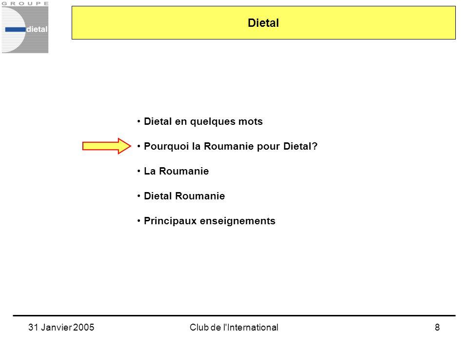 31 Janvier 2005Club de l'International8 Dietal en quelques mots Pourquoi la Roumanie pour Dietal? La Roumanie Dietal Roumanie Principaux enseignements