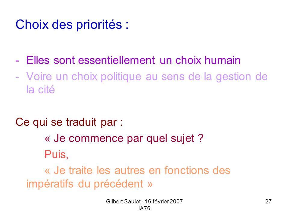 Gilbert Saulot - 16 février 2007 IA76 27 Choix des priorités : -Elles sont essentiellement un choix humain -Voire un choix politique au sens de la ges