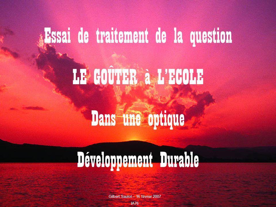 Gilbert Saulot - 16 février 2007 IA76 32 Essai de traitement de la question LE GOÛTER à LECOLE Dans une optique Développement Durable Gilbert Saulot –