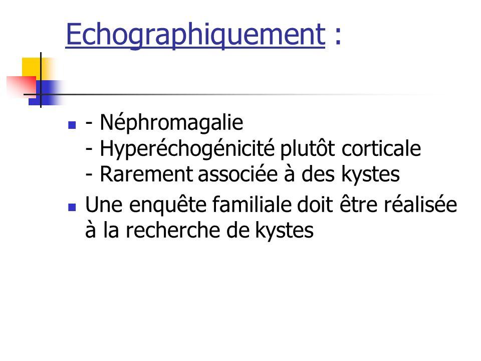 Echographiquement : - Néphromagalie - Hyperéchogénicité plutôt corticale - Rarement associée à des kystes Une enquête familiale doit être réalisée à l