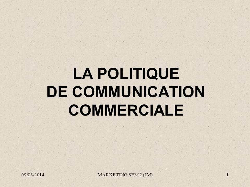 LA POLITIQUE DE COMMUNICATION COMMERCIALE 09/03/20141MARKETING SEM 2 (JM)