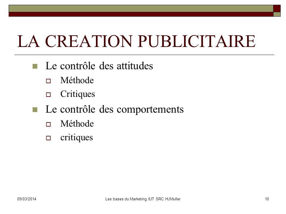 09/03/2014Les bases du Marketing IUT SRC HJMuller10 LA CREATION PUBLICITAIRE Le contrôle des attitudes Méthode Critiques Le contrôle des comportements