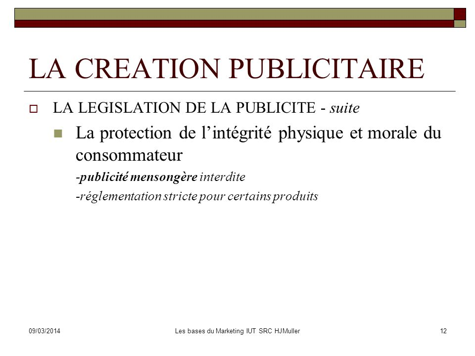 09/03/2014Les bases du Marketing IUT SRC HJMuller12 LA CREATION PUBLICITAIRE LA LEGISLATION DE LA PUBLICITE - suite La protection de lintégrité physiq