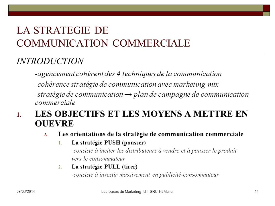 09/03/2014Les bases du Marketing IUT SRC HJMuller14 LA STRATEGIE DE COMMUNICATION COMMERCIALE INTRODUCTION -agencement cohérent des 4 techniques de la