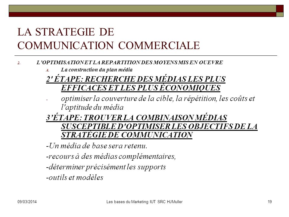 09/03/2014Les bases du Marketing IUT SRC HJMuller19 LA STRATEGIE DE COMMUNICATION COMMERCIALE 2. LOPTIMISATION ET LA REPARTITION DES MOYENS MIS EN OUE