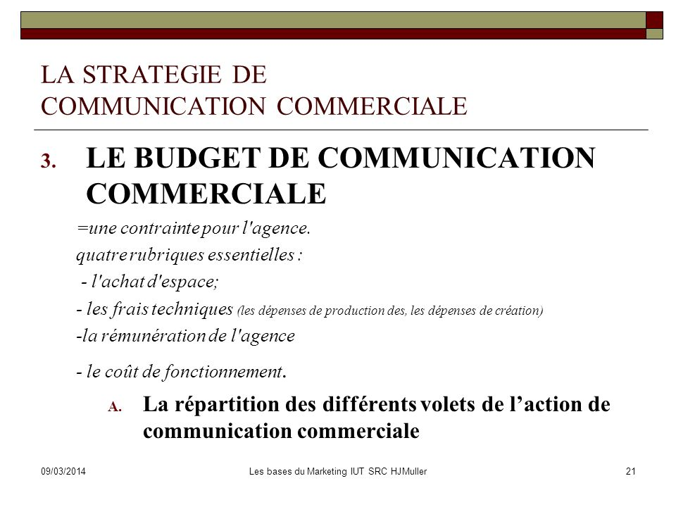 09/03/2014Les bases du Marketing IUT SRC HJMuller21 LA STRATEGIE DE COMMUNICATION COMMERCIALE 3. LE BUDGET DE COMMUNICATION COMMERCIALE =une contraint