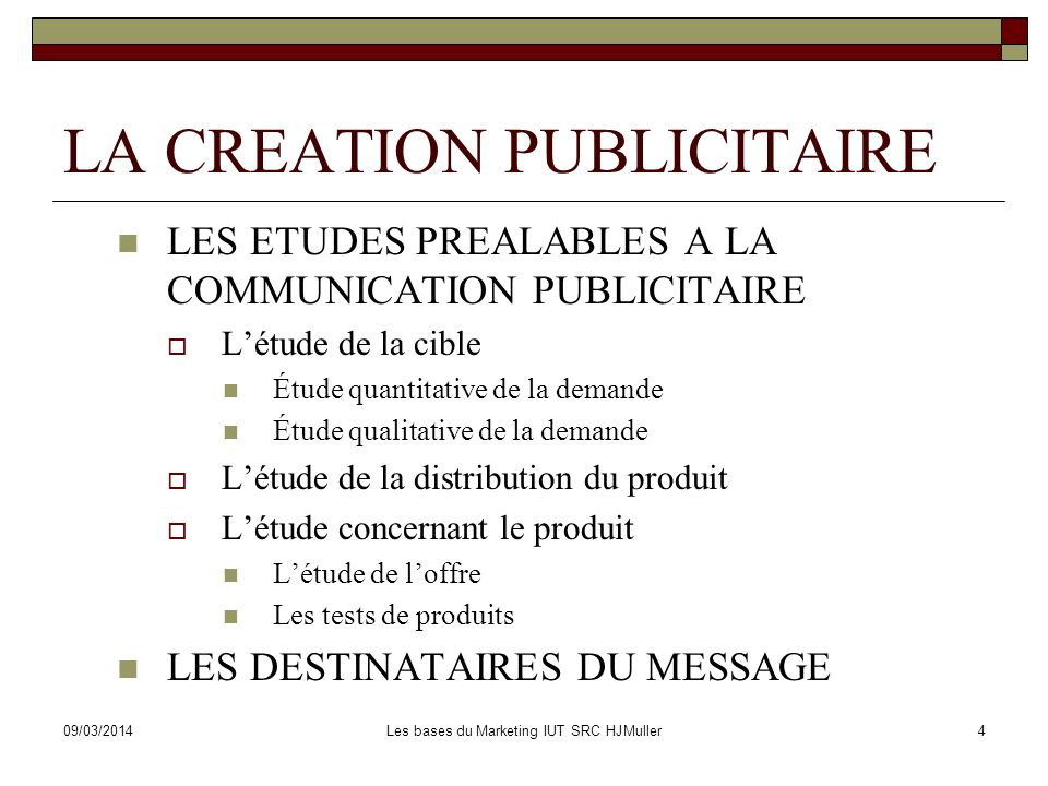 09/03/2014Les bases du Marketing IUT SRC HJMuller4 LA CREATION PUBLICITAIRE LES ETUDES PREALABLES A LA COMMUNICATION PUBLICITAIRE Létude de la cible É