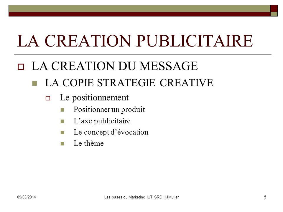 09/03/2014Les bases du Marketing IUT SRC HJMuller6 LA CREATION PUBLICITAIRE LES AUTRES APPROCHES CREATIVES La « star-stratégie » (stratégie-vedette) Le plan de travail créatif La stratégie de disruption http://www.aventure-apple.com/pubsapple/think.html http://www.aventure-apple.com/pubsapple/think.html LES DIFFERENTES STATEGIES PUB CREATIVES.doc LADEQUATION DU MESSAGE Le niveau de création La création de lannonce