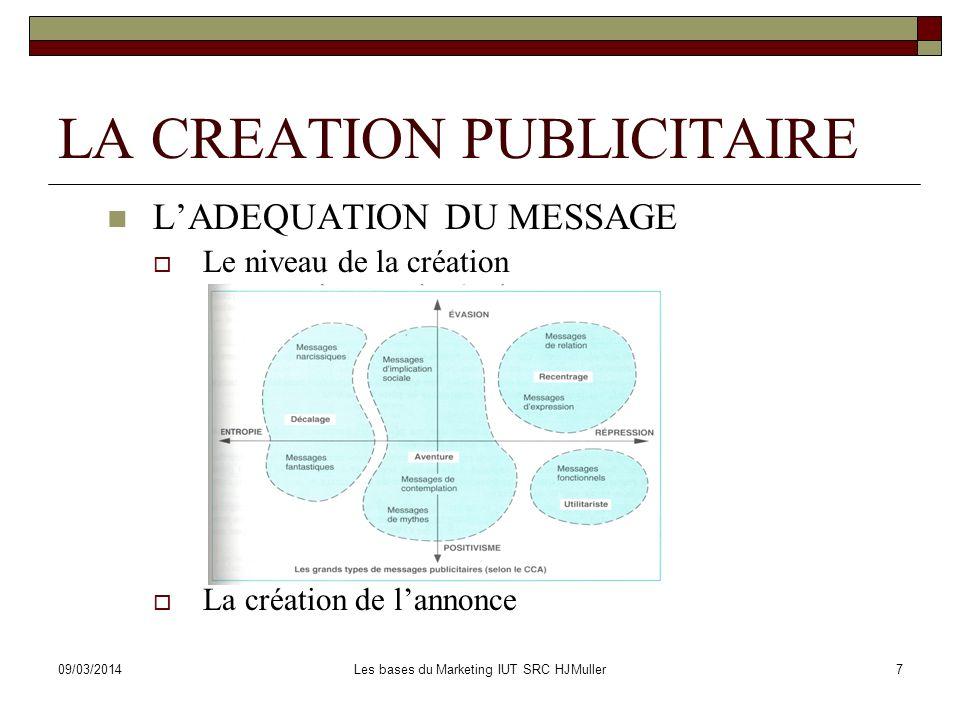 09/03/2014Les bases du Marketing IUT SRC HJMuller8 LA CREATION PUBLICITAIRE LES TESTS DE MESSAGE http://www.novatris.com/services/testspublicitaires.asp http://www.novatris.com/services/testspublicitaires.asp Test de visibilité et de lisibilité http://www.netrover.com/~darveau/tachysto.htm http://imagesubliminale.free.fr/fonctionnement.htm http://www.netrover.com/~darveau/tachysto.htm http://imagesubliminale.free.fr/fonctionnement.htm Test dattraction spontanée Test dannonce: La méthode de lAMO Test daffiche: Méthode du carrousel Test de radio Test de télévision