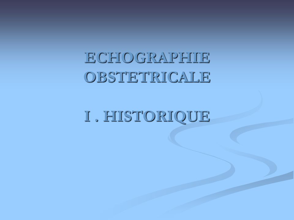 HISTORIQUE Actuellement lEchographie intervient dans tous les moments de lobstétrique dont elle a révolutionné la pratique.