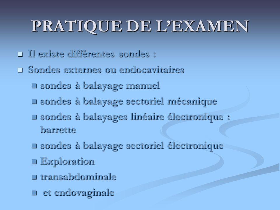 PRATIQUE DE LEXAMEN Il existe différentes sondes : Il existe différentes sondes : Sondes externes ou endocavitaires Sondes externes ou endocavitaires