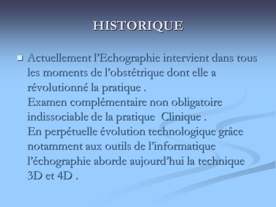 HISTORIQUE Actuellement lEchographie intervient dans tous les moments de lobstétrique dont elle a révolutionné la pratique. Examen complémentaire non