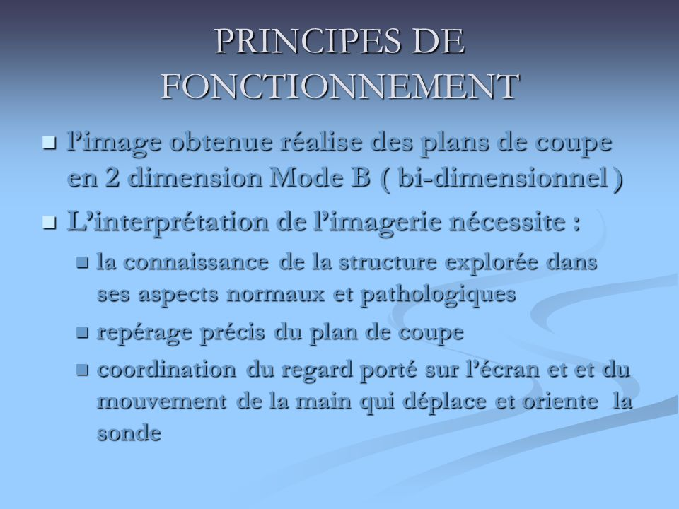 PRINCIPES DE FONCTIONNEMENT limage obtenue réalise des plans de coupe en 2 dimension Mode B ( bi-dimensionnel ) limage obtenue réalise des plans de co
