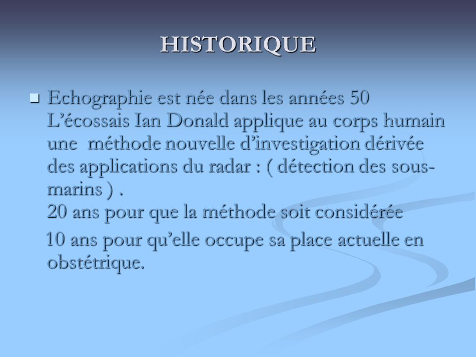 HISTORIQUE Echographie est née dans les années 50 Lécossais Ian Donald applique au corps humain une méthode nouvelle dinvestigation dérivée des applic