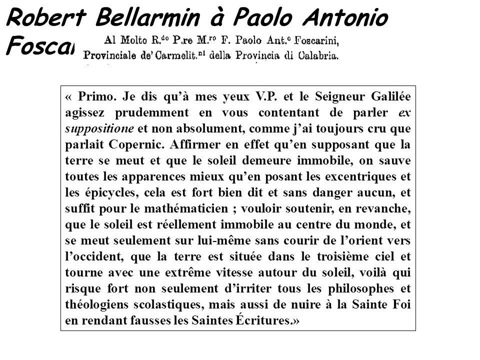 Robert Bellarmin à Paolo Antonio Foscarini – 12 avril 1615 « Primo. Je dis quà mes yeux V.P. et le Seigneur Galilée agissez prudemment en vous content