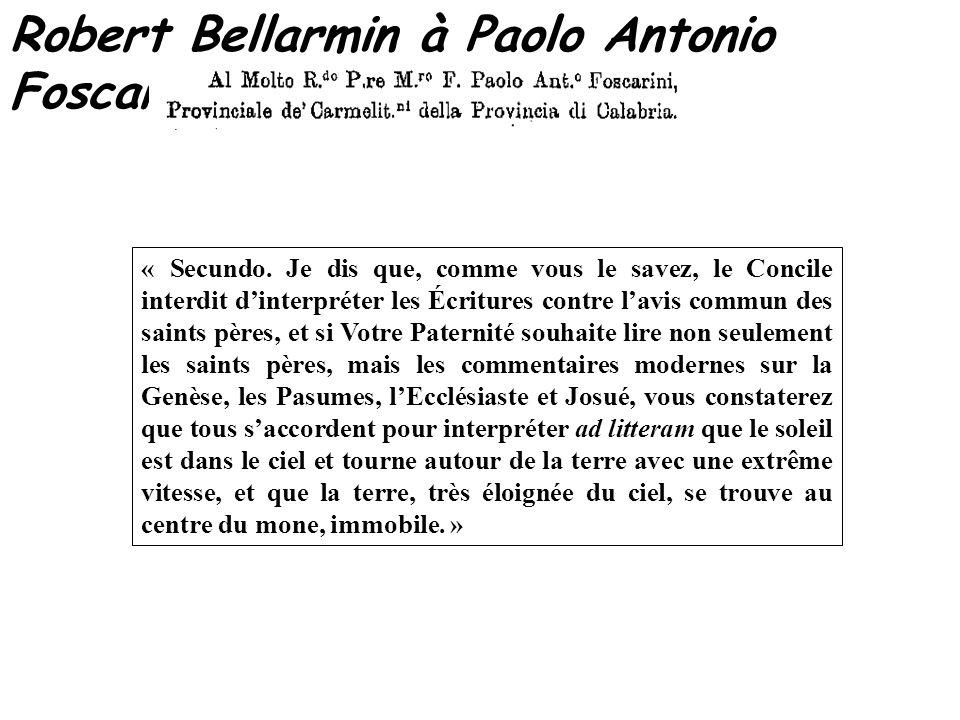 Robert Bellarmin à Paolo Antonio Foscarini – 12 avril 1615 « Secundo. Je dis que, comme vous le savez, le Concile interdit dinterpréter les Écritures