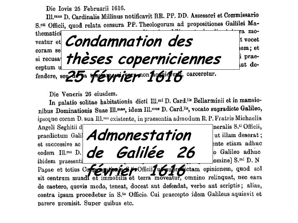 Condamnation des thèses coperniciennes 25 février 1616 Admonestation de Galilée 26 février 1616