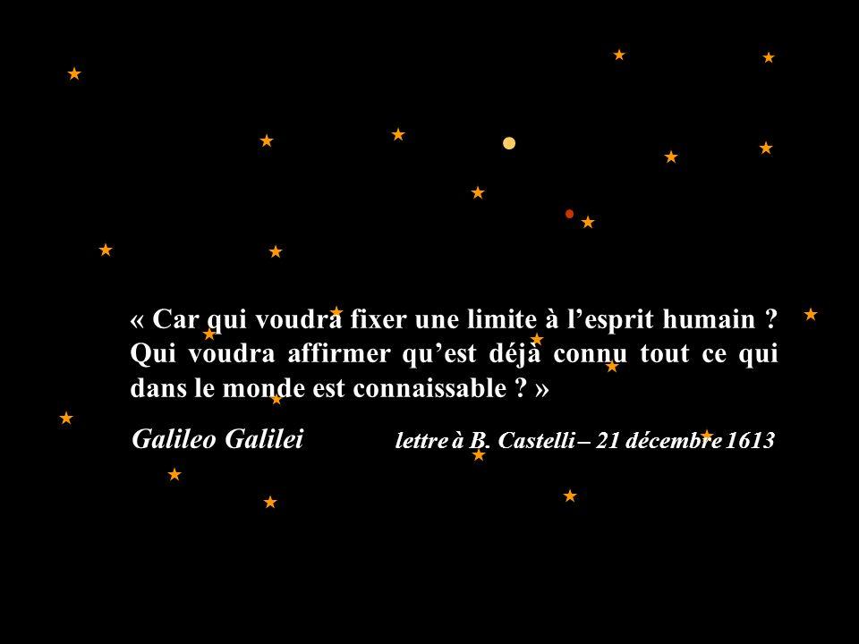 « Car qui voudra fixer une limite à lesprit humain ? Qui voudra affirmer quest déjà connu tout ce qui dans le monde est connaissable ? » Galileo Galil