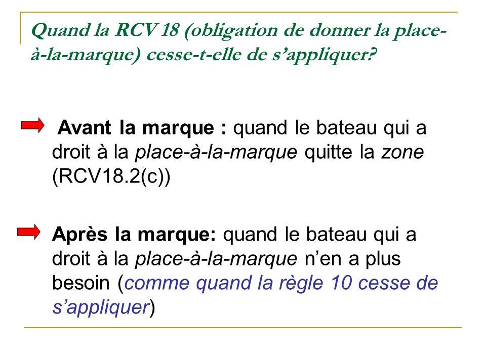 Quand la RCV 18 (obligation de donner la place- à-la-marque) cesse-t-elle de sappliquer? Avant la marque : quand le bateau qui a droit à la place-à-la