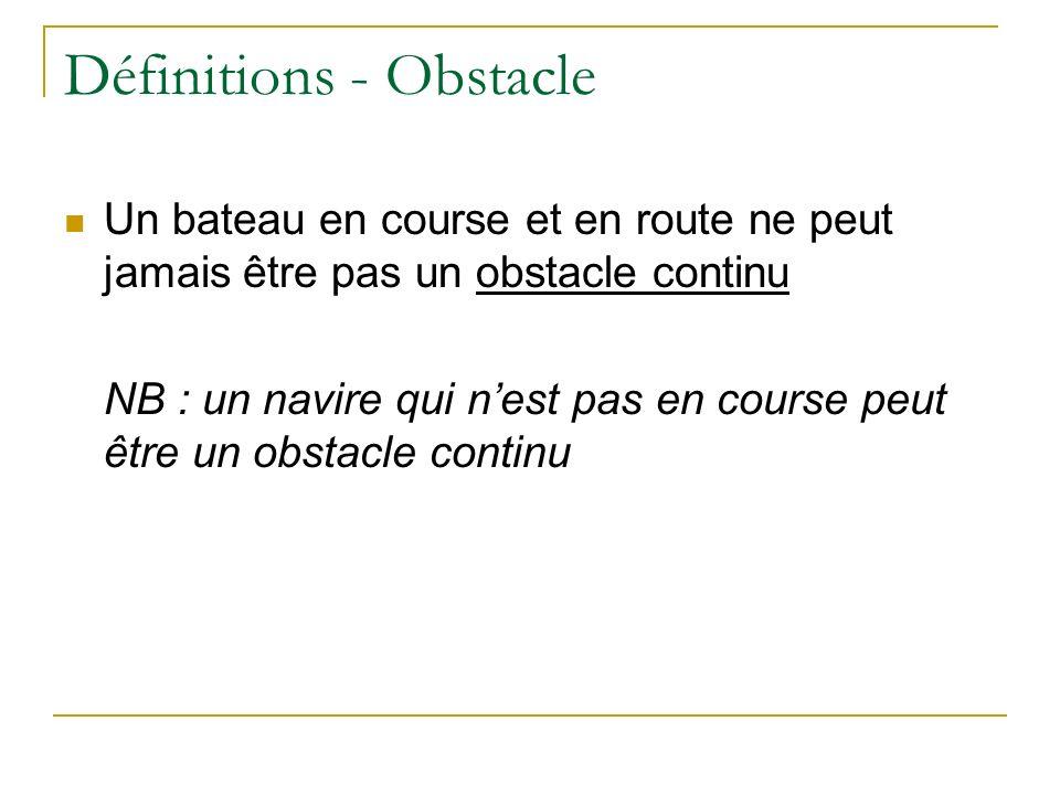 Définitions - Obstacle Un bateau en course et en route ne peut jamais être pas un obstacle continu NB : un navire qui nest pas en course peut être un obstacle continu
