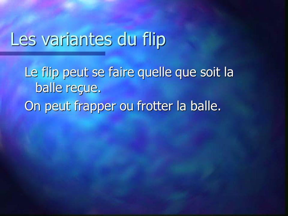 Les variantes du flip Le flip peut se faire quelle que soit la balle reçue. On peut frapper ou frotter la balle.