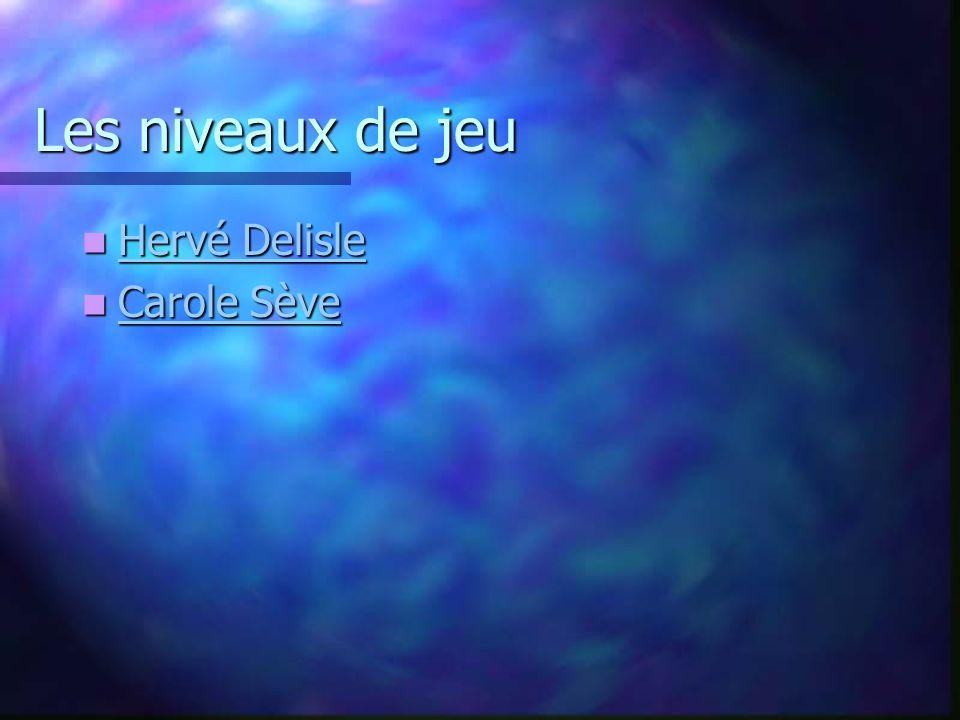 Les niveaux de jeu Hervé Delisle Hervé Delisle Hervé Delisle Hervé Delisle Carole Sève Carole Sève Carole Sève Carole Sève