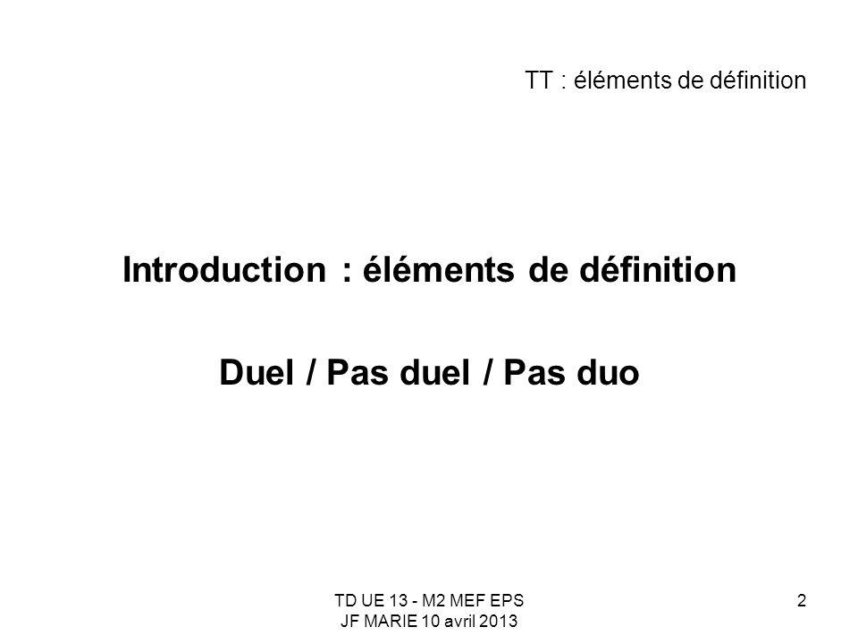 TD UE 13 - M2 MEF EPS JF MARIE 10 avril 2013 2 TT : éléments de définition Introduction : éléments de définition Duel / Pas duel / Pas duo
