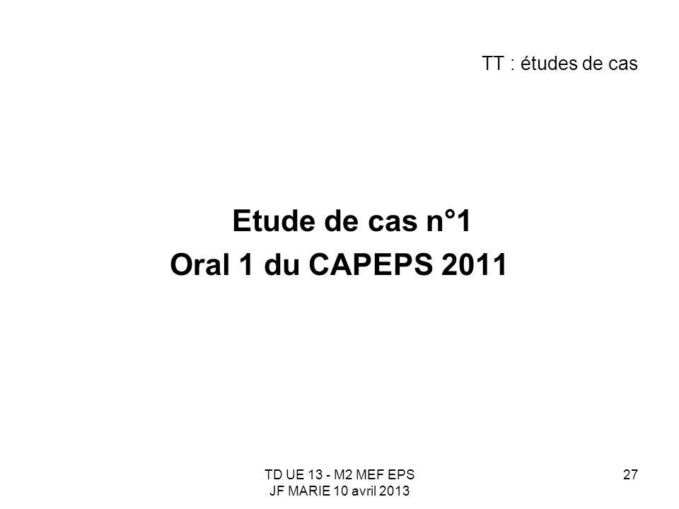 TD UE 13 - M2 MEF EPS JF MARIE 10 avril 2013 27 TT : études de cas Etude de cas n°1 Oral 1 du CAPEPS 2011