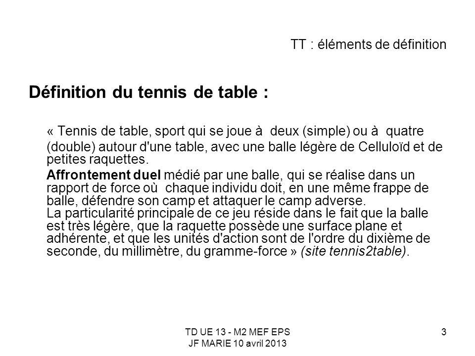TD UE 13 - M2 MEF EPS JF MARIE 10 avril 2013 3 TT : éléments de définition Définition du tennis de table : « Tennis de table, sport qui se joue à deux