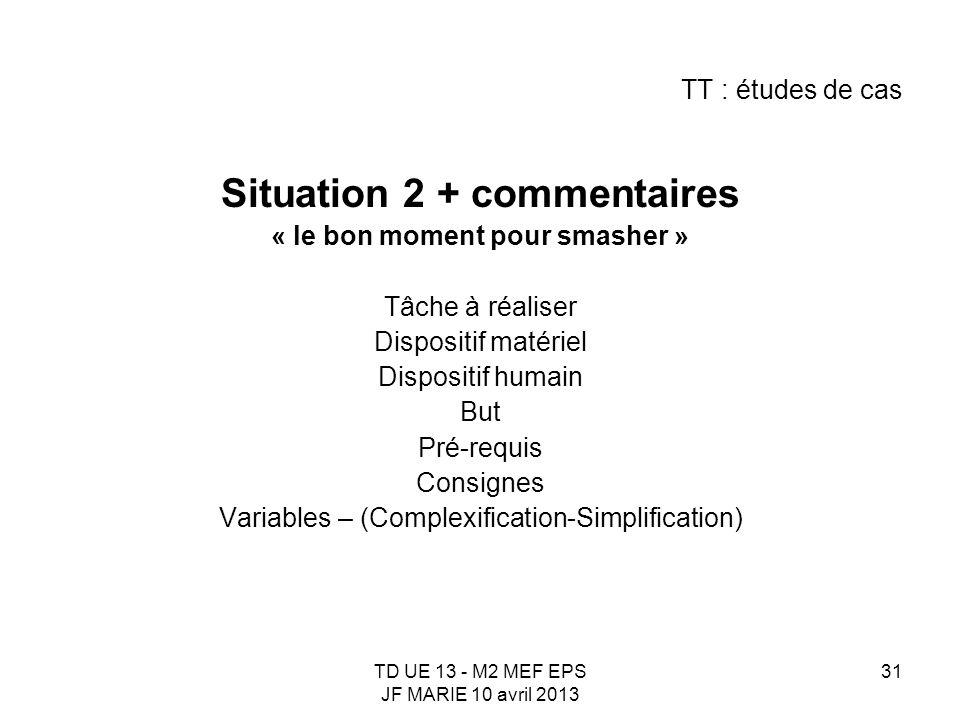 TD UE 13 - M2 MEF EPS JF MARIE 10 avril 2013 31 TT : études de cas Situation 2 + commentaires « le bon moment pour smasher » Tâche à réaliser Disposit