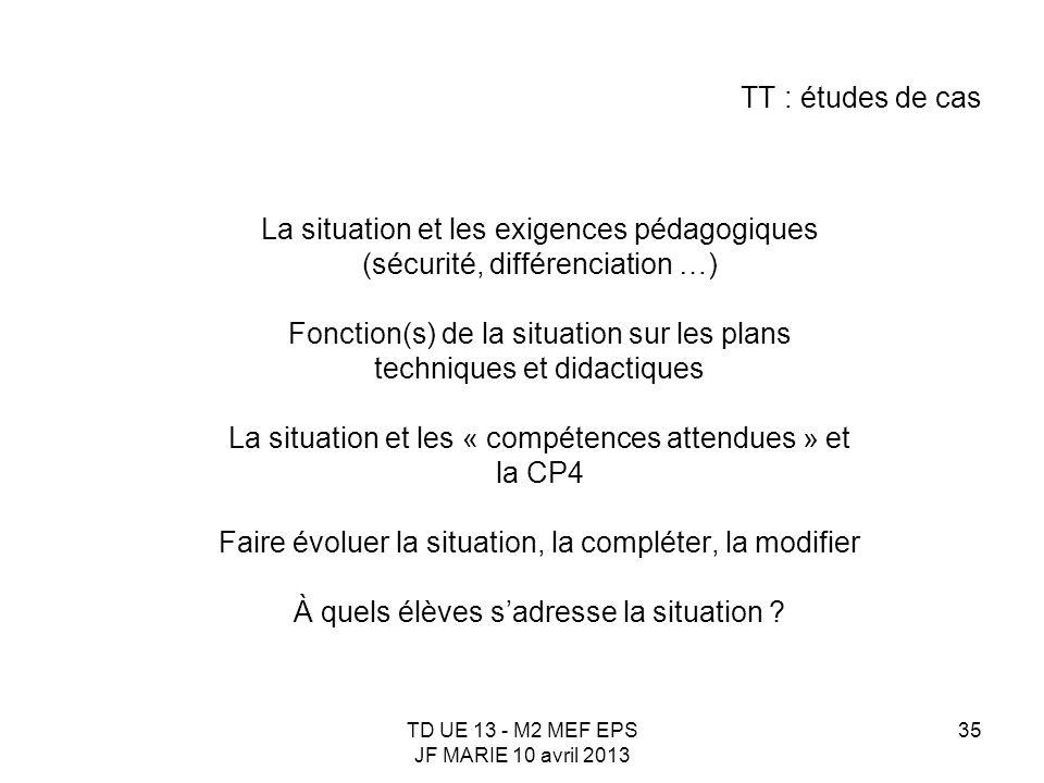 TD UE 13 - M2 MEF EPS JF MARIE 10 avril 2013 35 TT : études de cas La situation et les exigences pédagogiques (sécurité, différenciation …) Fonction(s
