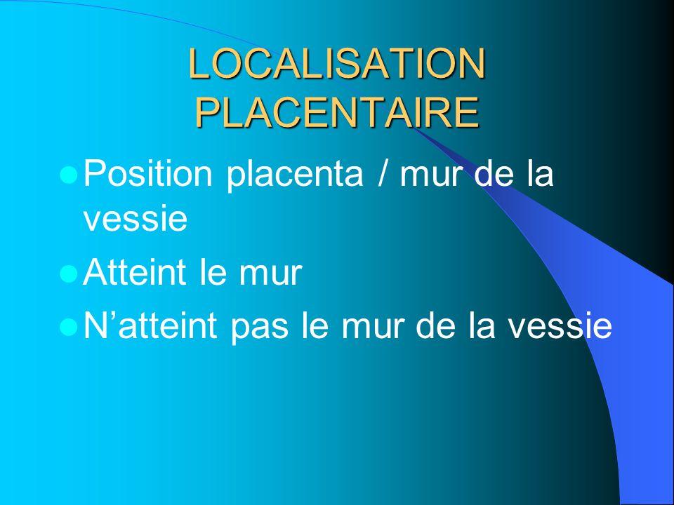 LOCALISATION PLACENTAIRE Position placenta / mur de la vessie Atteint le mur Natteint pas le mur de la vessie