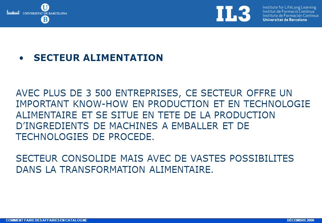 DÉCEMBRE 2006 COMMENT FAIRE DES AFFAIRES EN CATALOGNE SECTEUR ALIMENTATION AVEC PLUS DE 3 500 ENTREPRISES, CE SECTEUR OFFRE UN IMPORTANT KNOW-HOW EN PRODUCTION ET EN TECHNOLOGIE ALIMENTAIRE ET SE SITUE EN TETE DE LA PRODUCTION DINGREDIENTS DE MACHINES A EMBALLER ET DE TECHNOLOGIES DE PROCEDE.