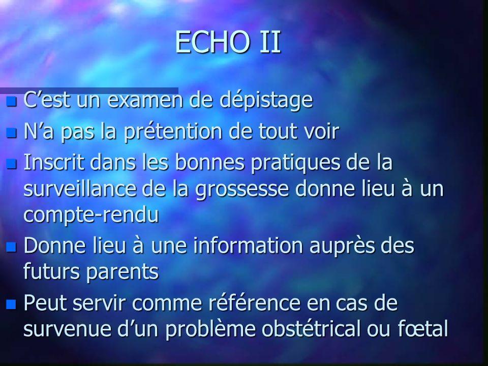 ECHO II n Cest un examen de dépistage n Na pas la prétention de tout voir n Inscrit dans les bonnes pratiques de la surveillance de la grossesse donne lieu à un compte-rendu n Donne lieu à une information auprès des futurs parents n Peut servir comme référence en cas de survenue dun problème obstétrical ou fœtal