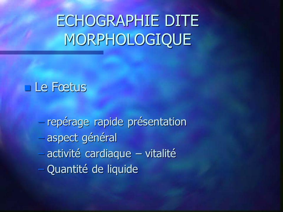 ECHOGRAPHIE DITE MORPHOLOGIQUE n Le Fœtus –repérage rapide présentation –aspect général –activité cardiaque – vitalité –Quantité de liquide
