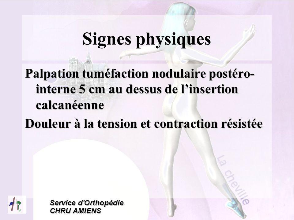 Service d'Orthopédie CHRU AMIENS Signes physiques Palpation tuméfaction nodulaire postéro- interne 5 cm au dessus de linsertion calcanéenne Douleur à